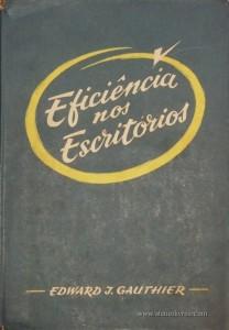 Edward J. Gauthier – Eficiência nos Escritórios – Edição do Sindicato Nacional dos Empregados de Escritórios do Distrito de Lisboa – Lisboa – 1958. Desc.182 pág. / 23,5 cm x 17 cm / Encadernado - «€10.00»