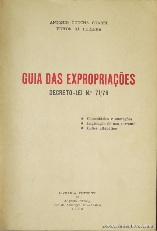 António Goucha Soares e Vitor Sá Pereira - Guia das Expropriações / Decreto-Lei N.º 71/76 - Livraria Petrony - Lisboa - 1976. Desc. 424 + VIII pág / 22 cm x 15 cm / Br. «€15.00»