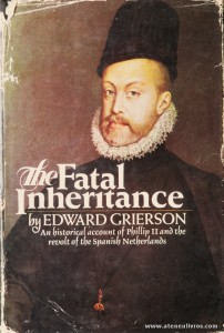 "Edward Grierson - The Fatal Inheritance ""An Historical Accounnt Of Phillip II And The Revolt Of The Spanish Netherlands"" - Victor Gollancz Ltd - London - 1969. Desc. 390 pág / 23,5 cm x 15,5 cm / E «€50.00»"