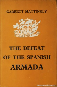 Garrett Mattingly - The Defeat of The Spanish Armada - Jonathan Cape / Thirty Bedford Square - London - 1959. Desc. 382 pág / 24 cm x 16 cm / E. Ilust. «€40.00»