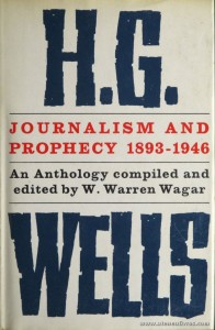 W. Warren Wagar - H.G. Well Journalism And Prophecy 1893-1946 (An Tnthology) - The Bodley Head - London - 1964. Desc. 330 pág / 22 cm x 14,5 cm / Br. Ilust. «€15.00»