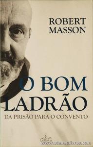 Robert Masson - O Bom Ladrão da Prisão Para o Convento - Lucena - Lisboa - 2006. Desc. 127 pág «€10.00»