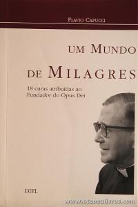 Flavio Capucci - Um Mundo de Milagres «18 Curas Atribuidas ao Fundador do Opus Dei» - Diel - Lisboa - 2002. Desc. 181 pág «€5.00»