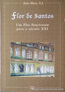 João Maia, S. J. - Flor de Santos - Um Flos Sanctorum Para o Século XXI - Editorial A. O. - Braga - 2003. Desc. 848 pág / 23,5 x 16,5 cm / Br «€25.00»